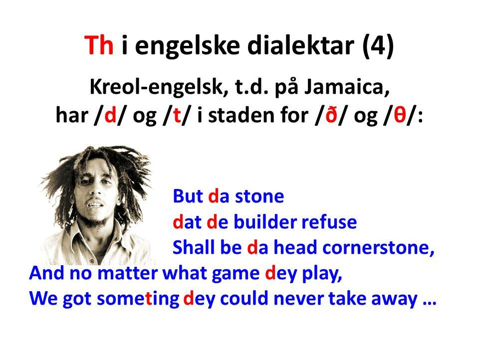 Th i engelske dialektar (4) Kreol-engelsk, t.d. på Jamaica, har /d/ og /t/ i staden for /ð/ og /θ/: But da stone dat de builder refuse Shall be da hea