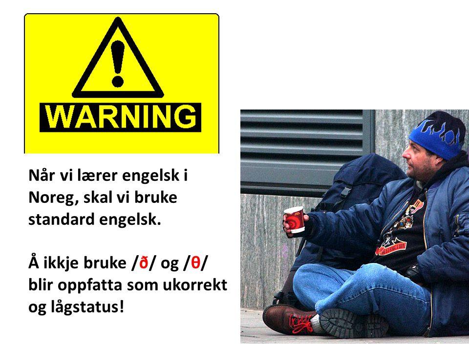 Når vi lærer engelsk i Noreg, skal vi bruke standard engelsk. Å ikkje bruke /ð/ og /θ/ blir oppfatta som ukorrekt og lågstatus!