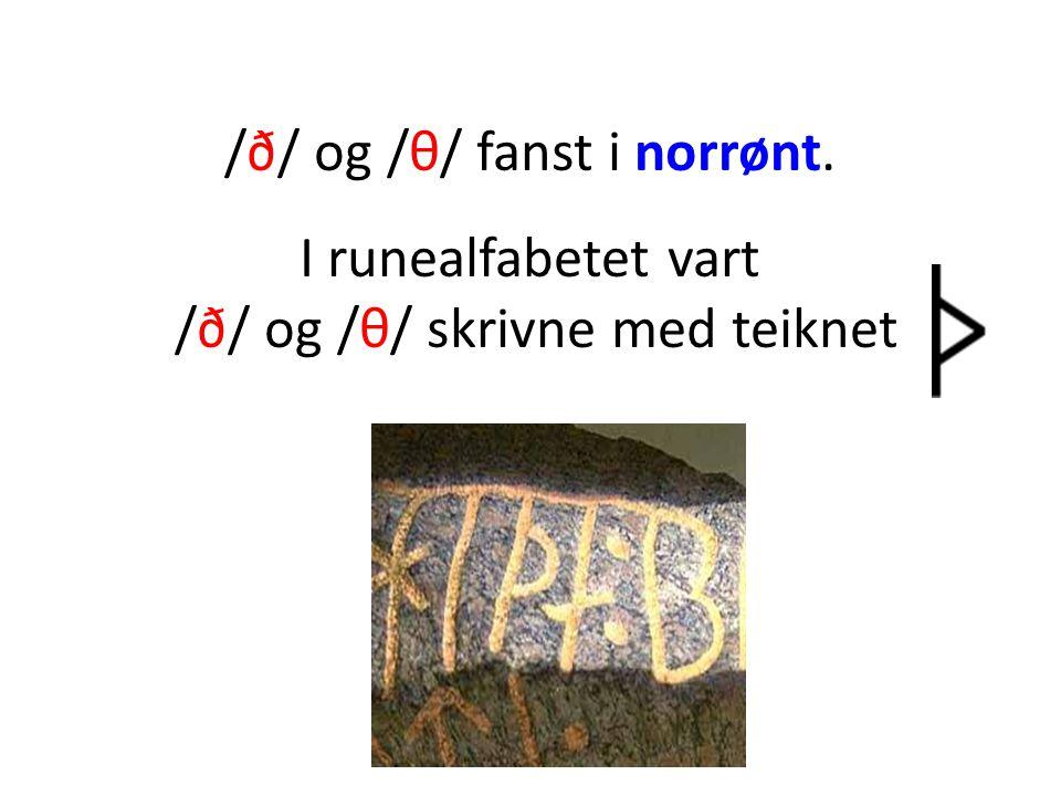 /ð/ og /θ/ fanst i norrønt. I runealfabetet vart /ð/ og /θ/ skrivne med teiknet