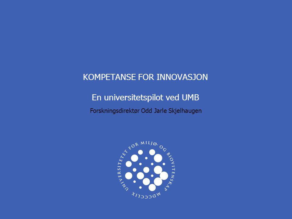 KOMPETANSE FOR INNOVASJON En universitetspilot ved UMB Forskningsdirektør Odd Jarle Skjelhaugen