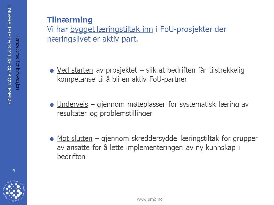 UNIVERSITETET FOR MILJØ- OG BIOVITENSKAP www.umb.no Kompetanse for innovasjon 4 Tilnærming Vi har bygget læringstiltak inn i FoU-prosjekter der næring