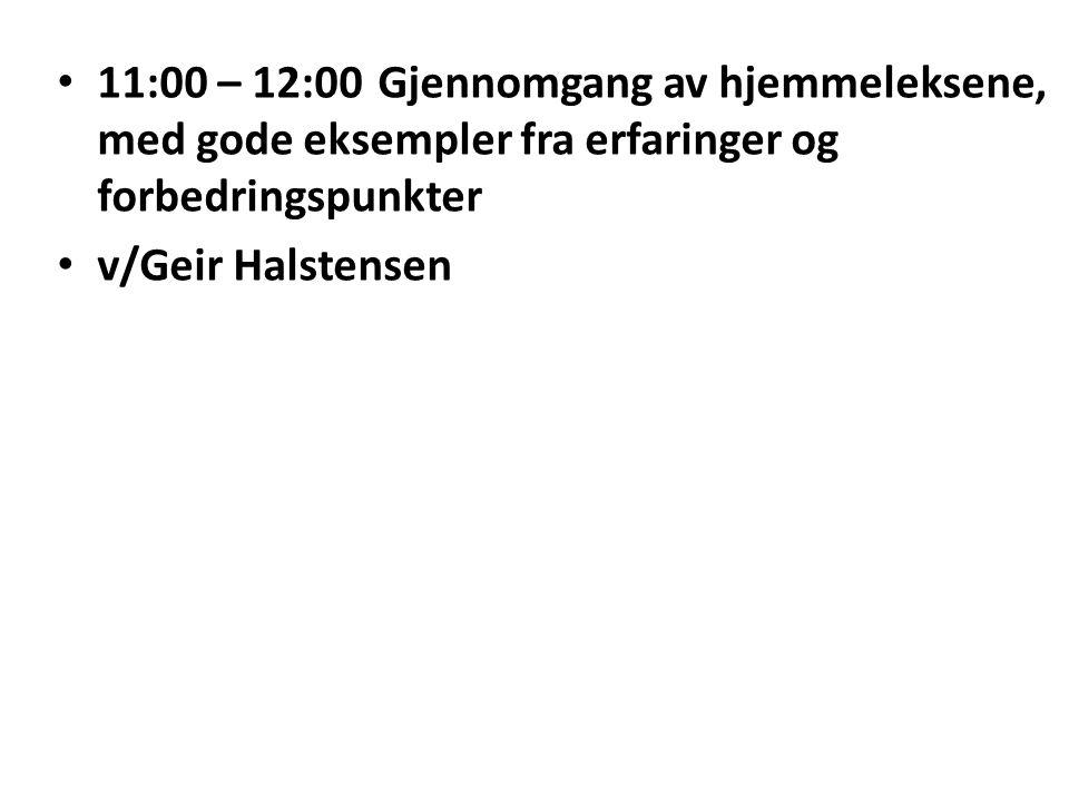 11:00 – 12:00Gjennomgang av hjemmeleksene, med gode eksempler fra erfaringer og forbedringspunkter v/Geir Halstensen