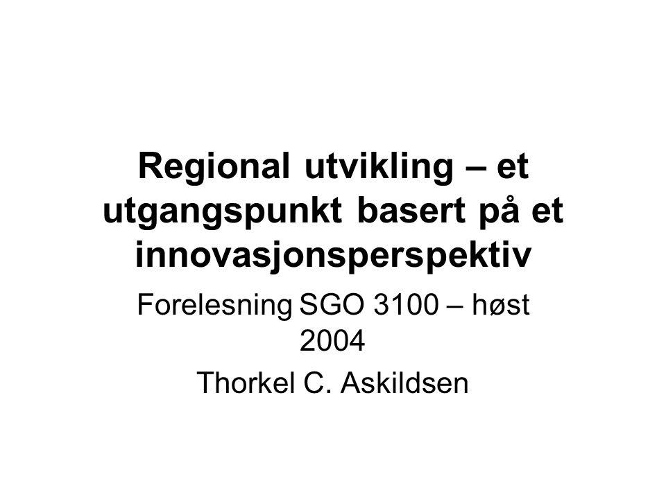 Regional utvikling – et utgangspunkt basert på et innovasjonsperspektiv Forelesning SGO 3100 – høst 2004 Thorkel C.