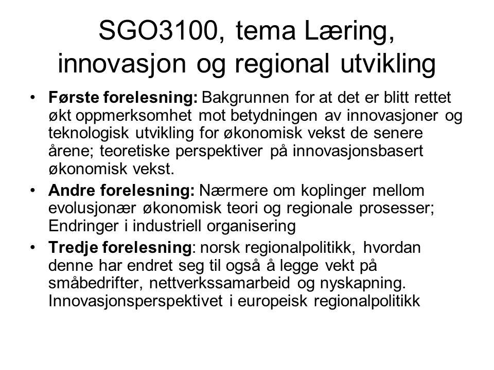 SGO3100, tema Læring, innovasjon og regional utvikling Første forelesning: Bakgrunnen for at det er blitt rettet økt oppmerksomhet mot betydningen av innovasjoner og teknologisk utvikling for økonomisk vekst de senere årene; teoretiske perspektiver på innovasjonsbasert økonomisk vekst.