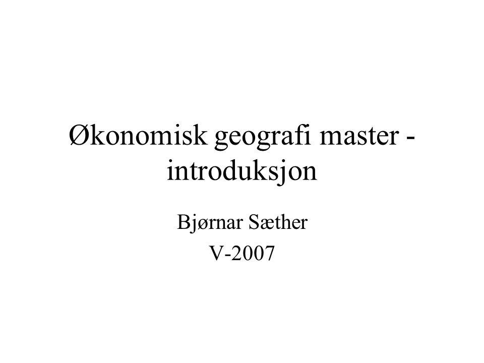 Økonomisk geografi master - introduksjon Bjørnar Sæther V-2007