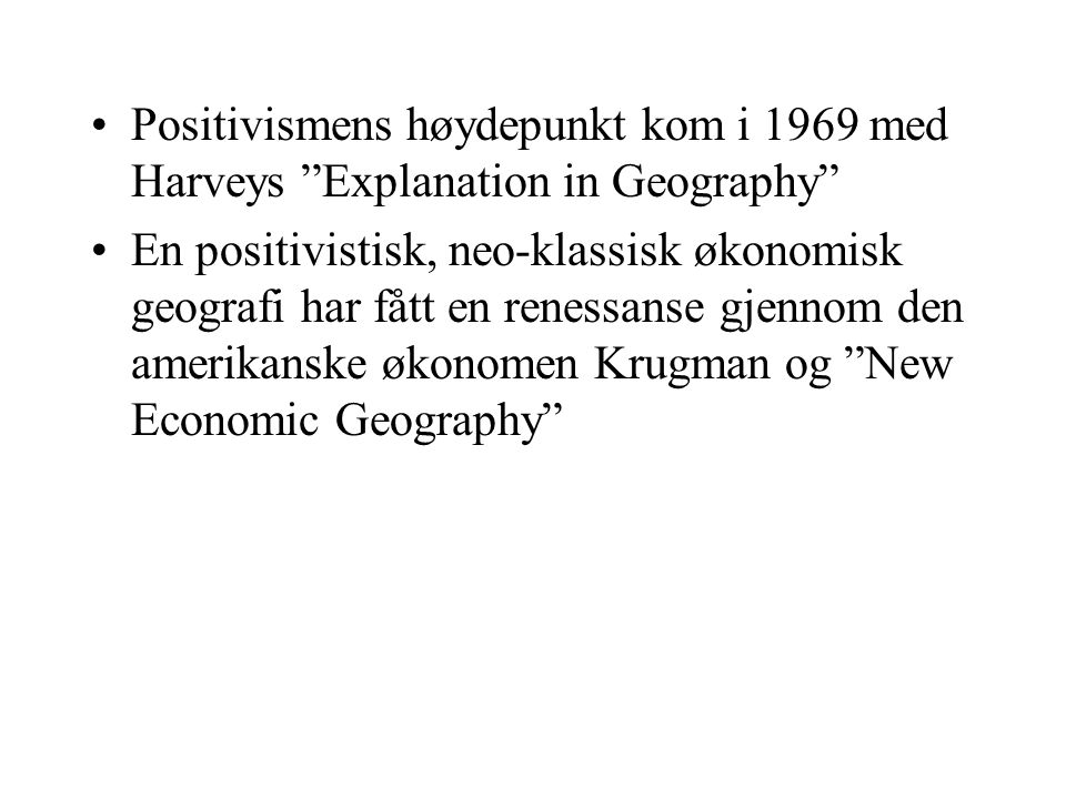 Positivismens høydepunkt kom i 1969 med Harveys Explanation in Geography En positivistisk, neo-klassisk økonomisk geografi har fått en renessanse gjennom den amerikanske økonomen Krugman og New Economic Geography