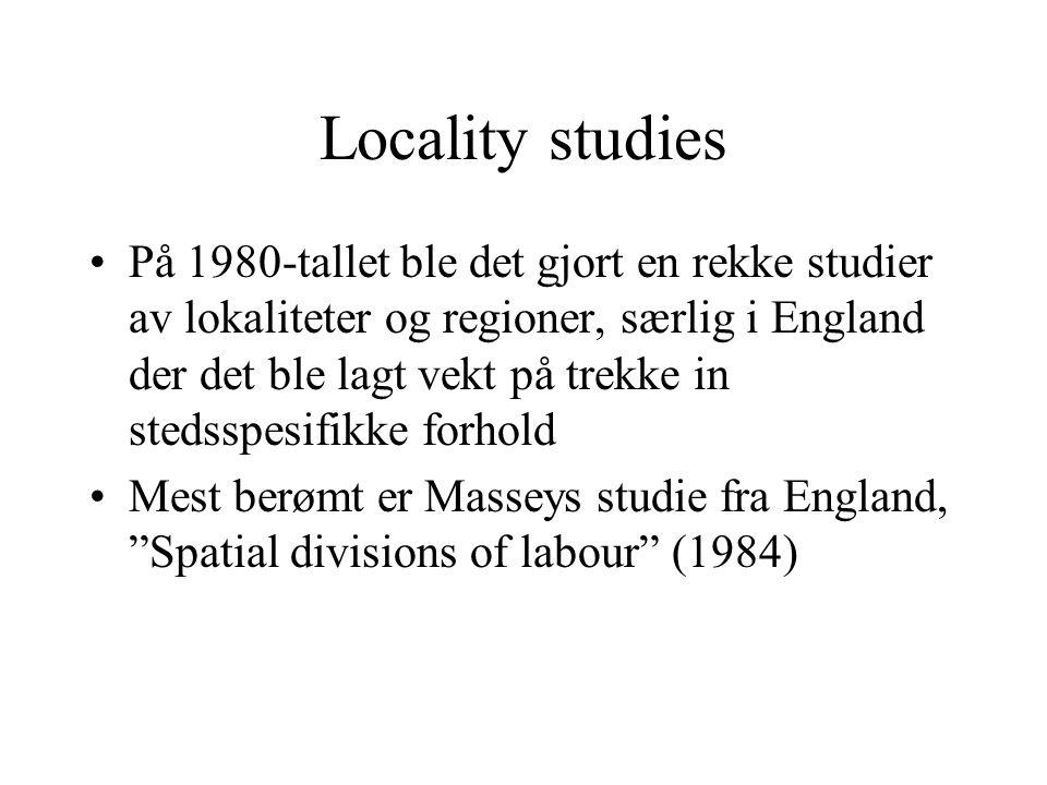 Locality studies På 1980-tallet ble det gjort en rekke studier av lokaliteter og regioner, særlig i England der det ble lagt vekt på trekke in stedsspesifikke forhold Mest berømt er Masseys studie fra England, Spatial divisions of labour (1984)