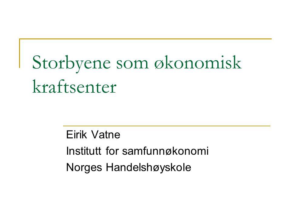 Storbyene som økonomisk kraftsenter Eirik Vatne Institutt for samfunnøkonomi Norges Handelshøyskole