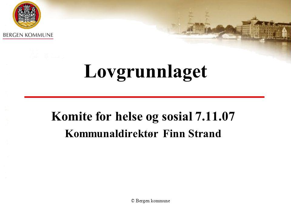 © Bergen kommune Lovgrunnlaget Komite for helse og sosial 7.11.07 Kommunaldirektør Finn Strand