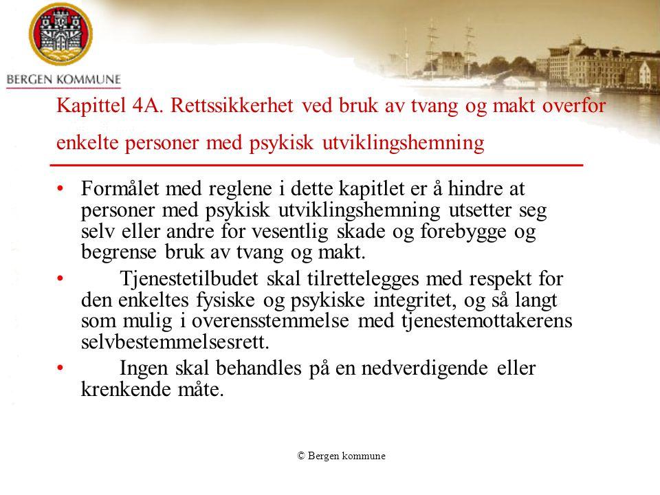 © Bergen kommune Kapittel 4A. Rettssikkerhet ved bruk av tvang og makt overfor enkelte personer med psykisk utviklingshemning Formålet med reglene i d