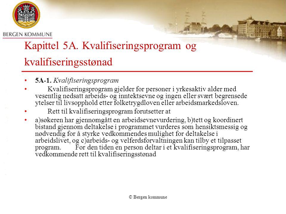 © Bergen kommune Kapittel 5A. Kvalifiseringsprogram og kvalifiseringsstønad 5A-1. Kvalifiseringsprogram Kvalifiseringsprogram gjelder for personer i y
