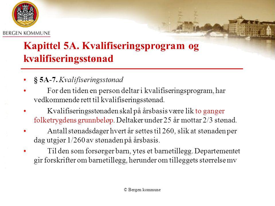 © Bergen kommune Kapittel 5A. Kvalifiseringsprogram og kvalifiseringsstønad § 5A-7. Kvalifiseringsstønad For den tiden en person deltar i kvalifiserin