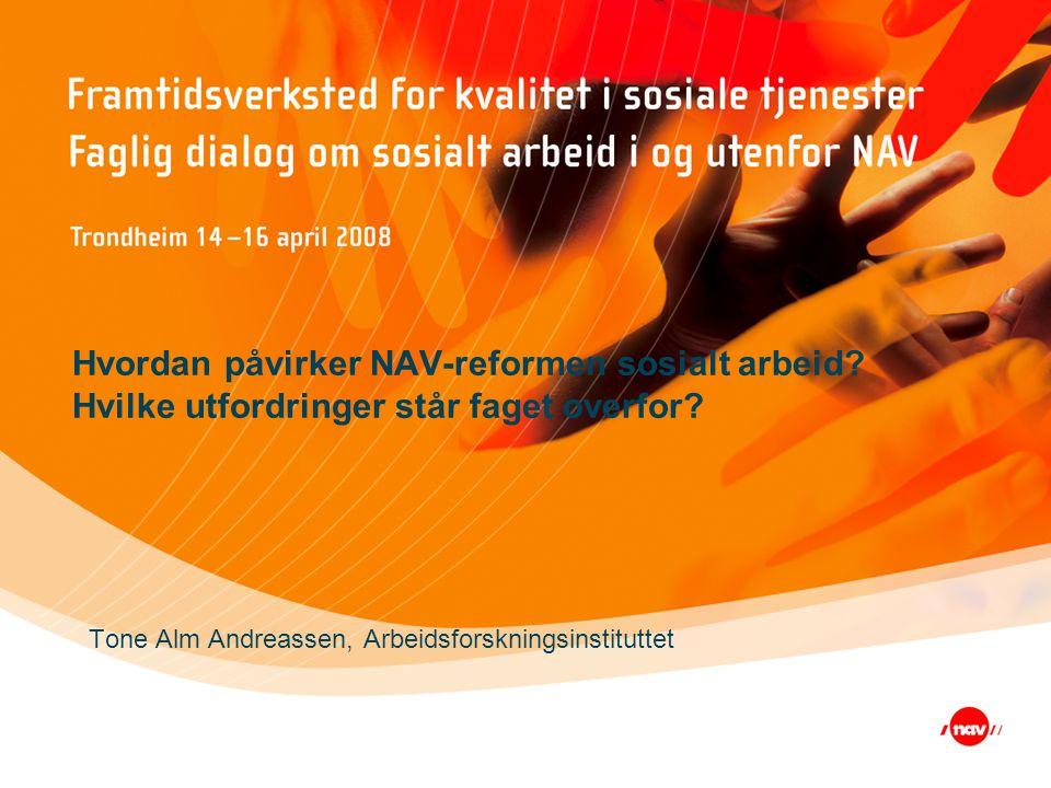 Hvordan påvirker NAV-reformen sosialt arbeid? Hvilke utfordringer står faget overfor? Tone Alm Andreassen, Arbeidsforskningsinstituttet