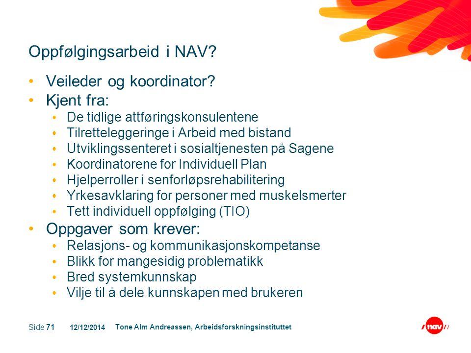 12/12/2014 Tone Alm Andreassen, Arbeidsforskningsinstituttet Side 71 Oppfølgingsarbeid i NAV? Veileder og koordinator? Kjent fra: De tidlige attføring