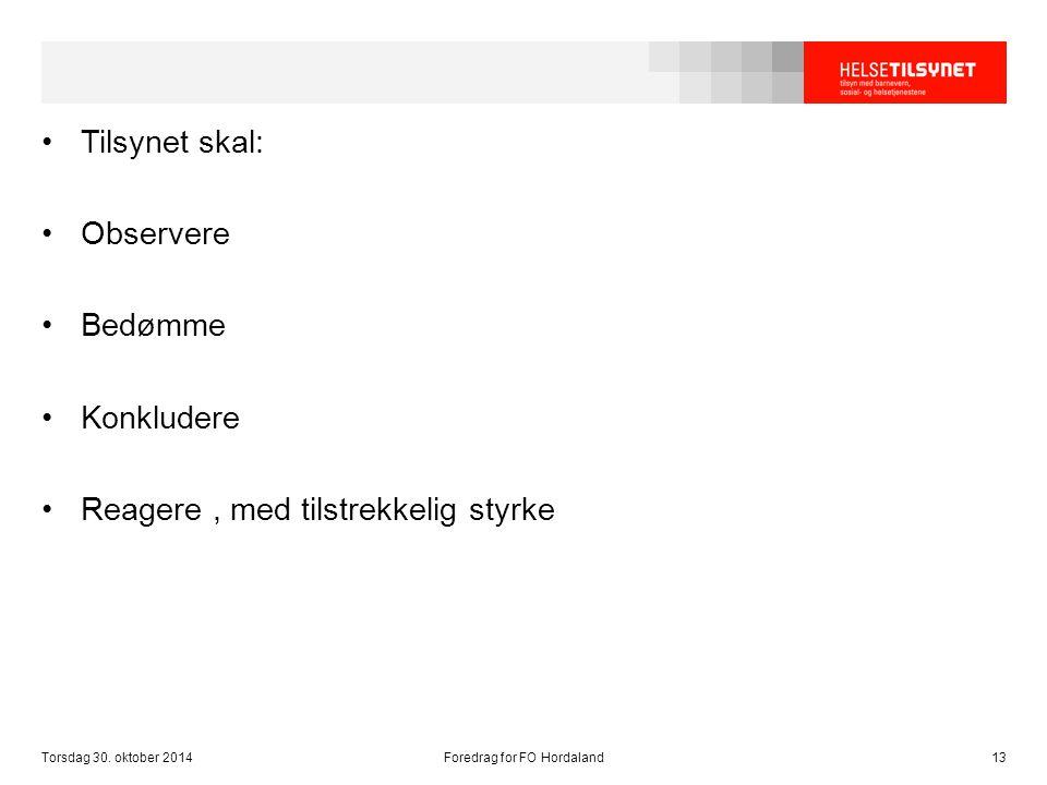Tilsynet skal: Observere Bedømme Konkludere Reagere, med tilstrekkelig styrke Torsdag 30. oktober 2014Foredrag for FO Hordaland13