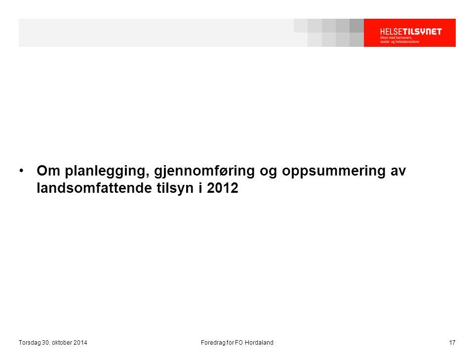 Torsdag 30. oktober 2014Foredrag for FO Hordaland17 Om planlegging, gjennomføring og oppsummering av landsomfattende tilsyn i 2012