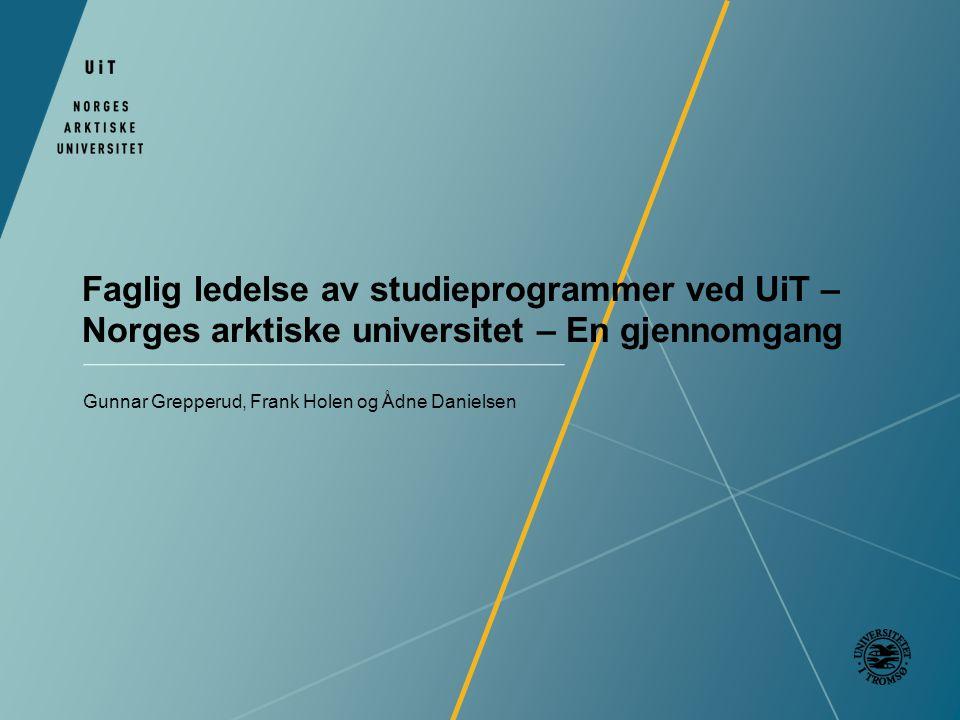 Faglig ledelse av studieprogrammer ved UiT – Norges arktiske universitet – En gjennomgang Gunnar Grepperud, Frank Holen og Ådne Danielsen