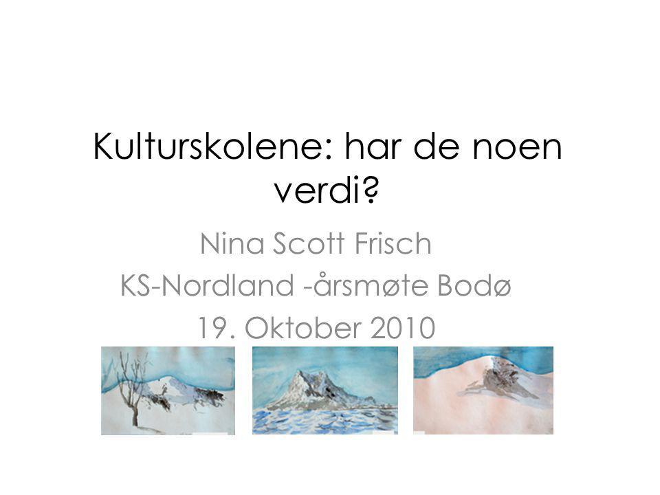 Kulturskolene: har de noen verdi Nina Scott Frisch KS-Nordland -årsmøte Bodø 19. Oktober 2010