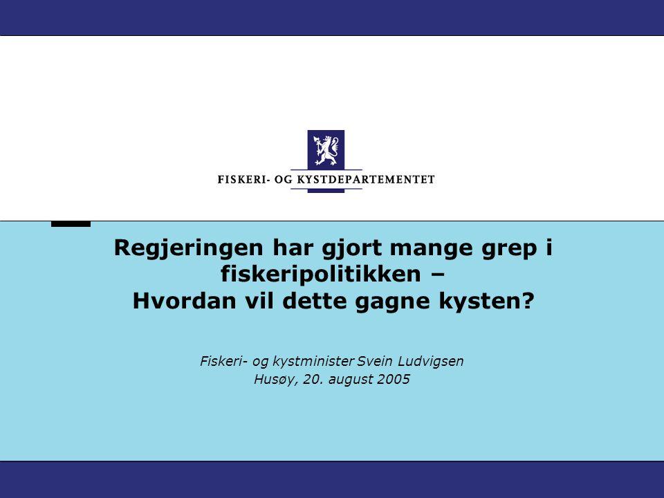 Regjeringen har gjort mange grep i fiskeripolitikken – Hvordan vil dette gagne kysten? Fiskeri- og kystminister Svein Ludvigsen Husøy, 20. august 2005