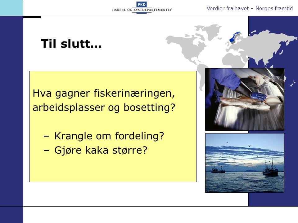 Verdier fra havet – Norges framtid Til slutt… Hva gagner fiskerinæringen, arbeidsplasser og bosetting.