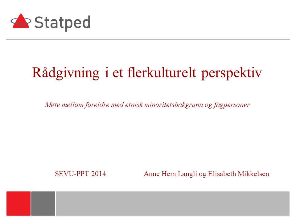 Rådgivning i et flerkulturelt perspektiv Møte mellom foreldre med etnisk minoritetsbakgrunn og fagpersoner SEVU-PPT 2014 Anne Hem Langli og Elisabeth Mikkelsen