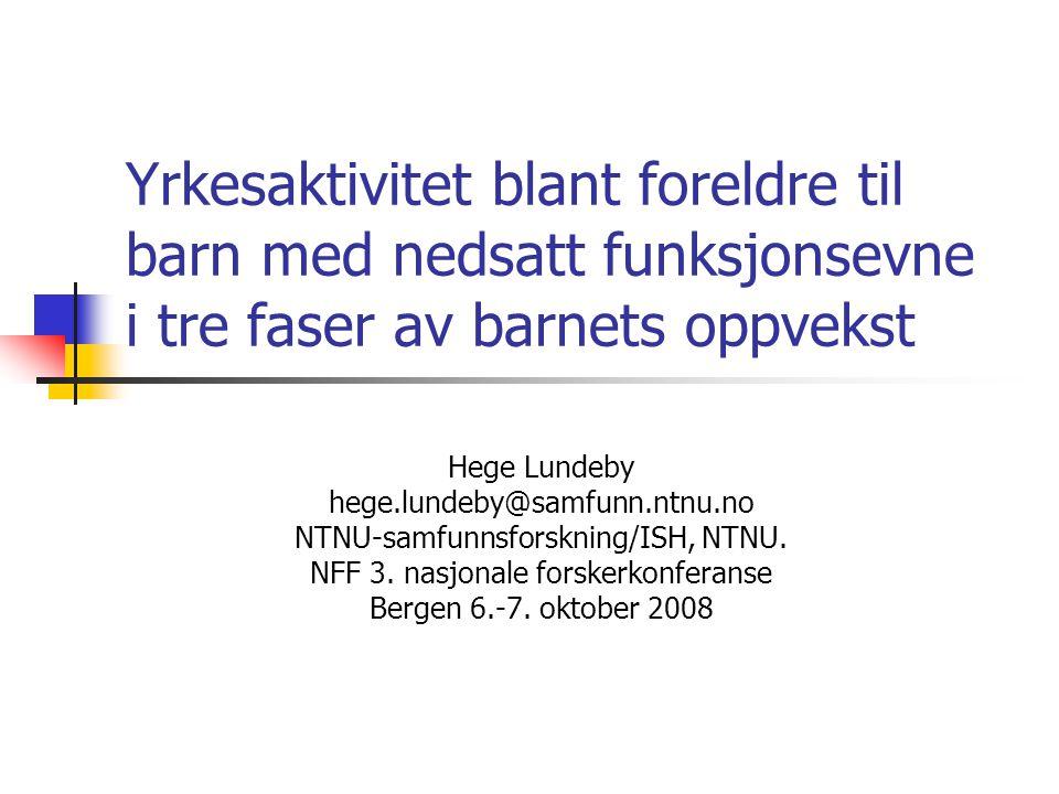 Yrkesaktivitet blant foreldre til barn med nedsatt funksjonsevne i tre faser av barnets oppvekst Hege Lundeby hege.lundeby@samfunn.ntnu.no NTNU-samfun