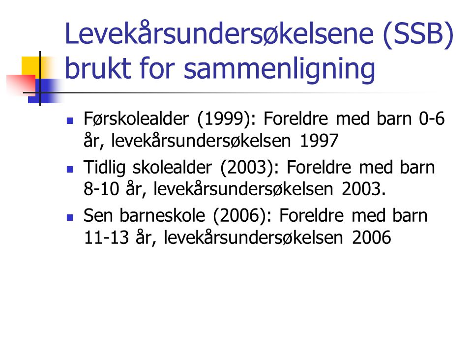 Levekårsundersøkelsene (SSB) brukt for sammenligning Førskolealder (1999): Foreldre med barn 0-6 år, levekårsundersøkelsen 1997 Tidlig skolealder (200