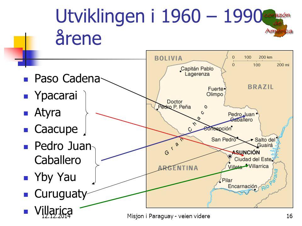 12.12.2014Misjon i Paraguay - veien videre16 Utviklingen i 1960 – 1990 årene Paso Cadena Ypacarai Atyra Caacupe Pedro Juan Caballero Yby Yau Curuguaty