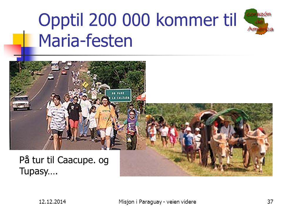 12.12.2014Misjon i Paraguay - veien videre37 Opptil 200 000 kommer til Maria-festen På tur til Caacupe. og Tupasy….