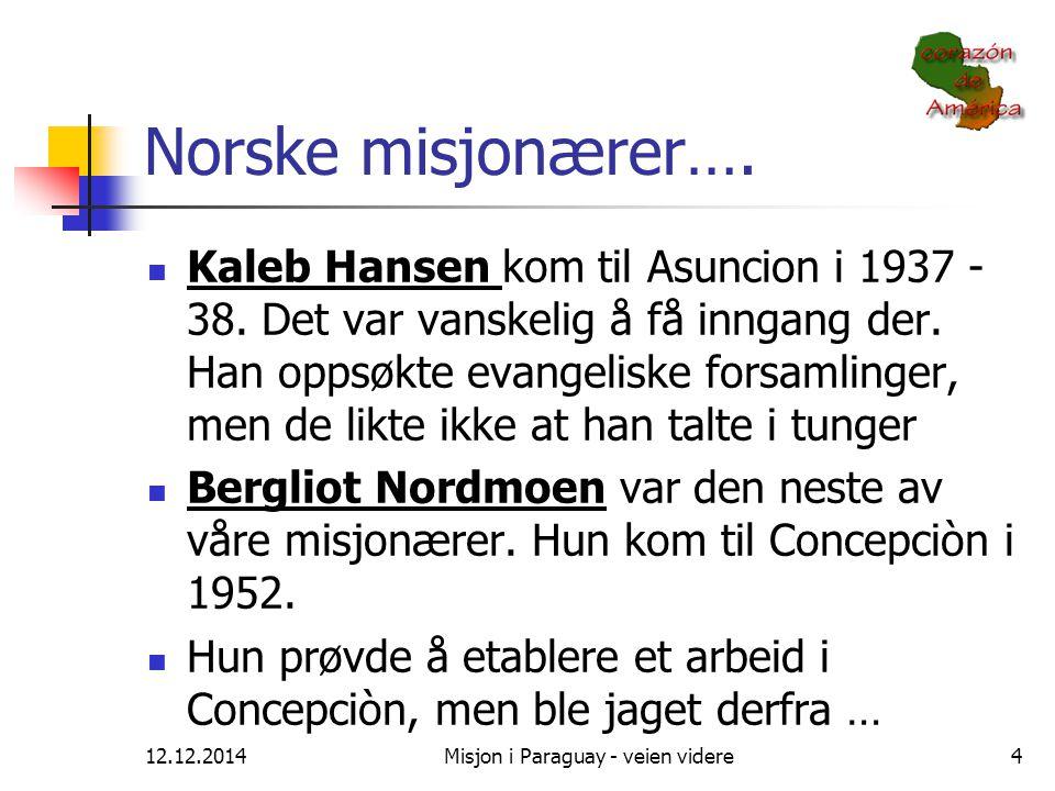 12.12.2014Misjon i Paraguay - veien videre4 Norske misjonærer…. Kaleb Hansen kom til Asuncion i 1937 - 38. Det var vanskelig å få inngang der. Han opp