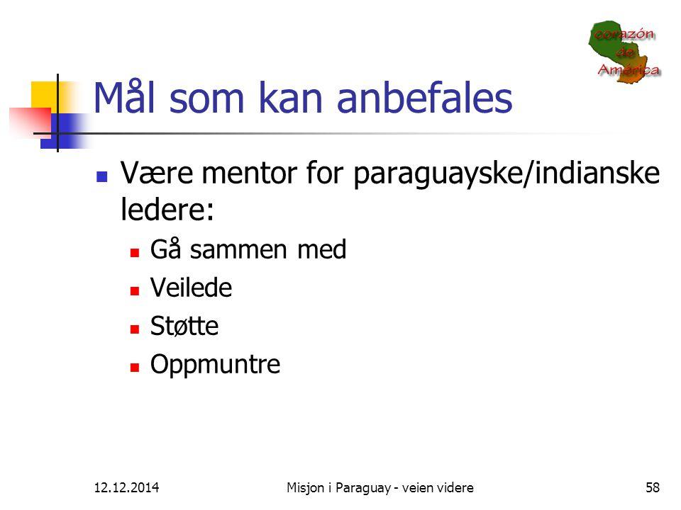 12.12.2014Misjon i Paraguay - veien videre58 Mål som kan anbefales Være mentor for paraguayske/indianske ledere: Gå sammen med Veilede Støtte Oppmuntr