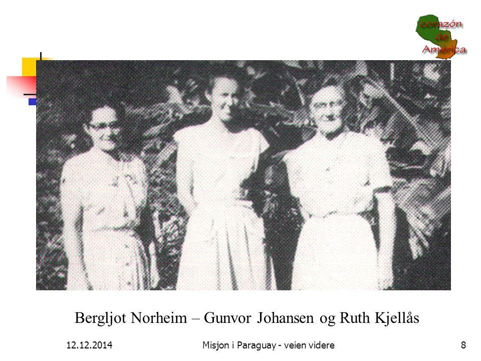 12.12.2014Misjon i Paraguay - veien videre8 Bergljot Norheim – Gunvor Johansen og Ruth Kjellås