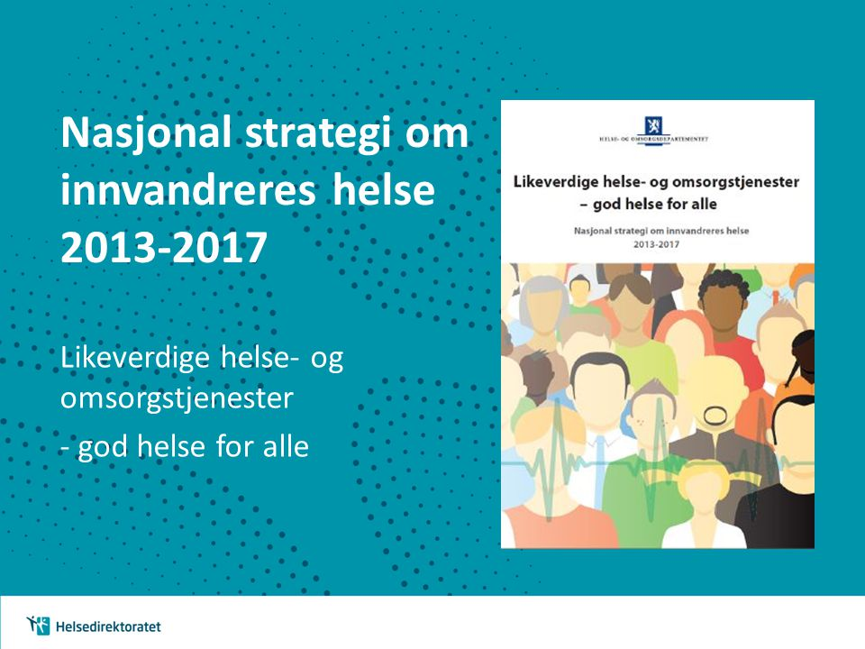 Nasjonal strategi om innvandreres helse 2013-2017 Likeverdige helse- og omsorgstjenester - god helse for alle