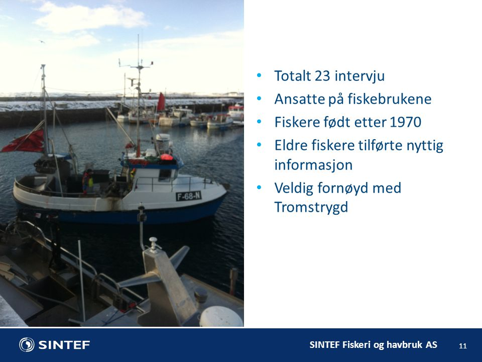 SINTEF Fiskeri og havbruk AS 11 Totalt 23 intervju Ansatte på fiskebrukene Fiskere født etter 1970 Eldre fiskere tilførte nyttig informasjon Veldig fornøyd med Tromstrygd