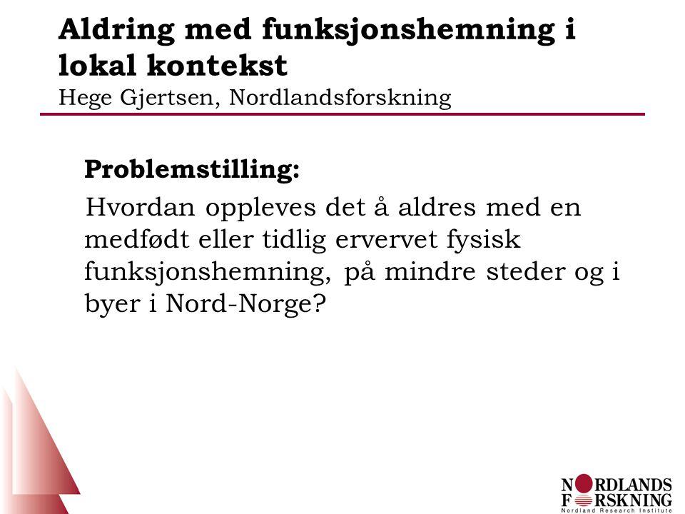 Aldring med funksjonshemning i lokal kontekst Hege Gjertsen, Nordlandsforskning Problemstilling: Hvordan oppleves det å aldres med en medfødt eller tidlig ervervet fysisk funksjonshemning, på mindre steder og i byer i Nord-Norge