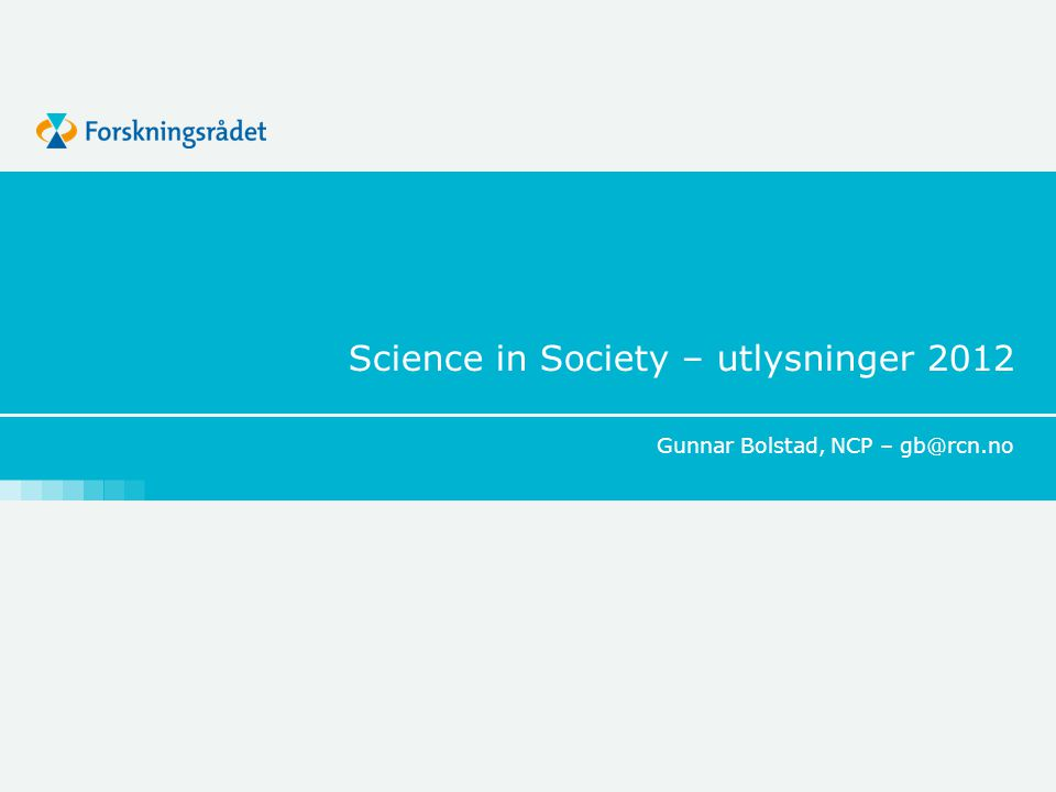 Science in Society – utlysninger 2012 Gunnar Bolstad, NCP – gb@rcn.no