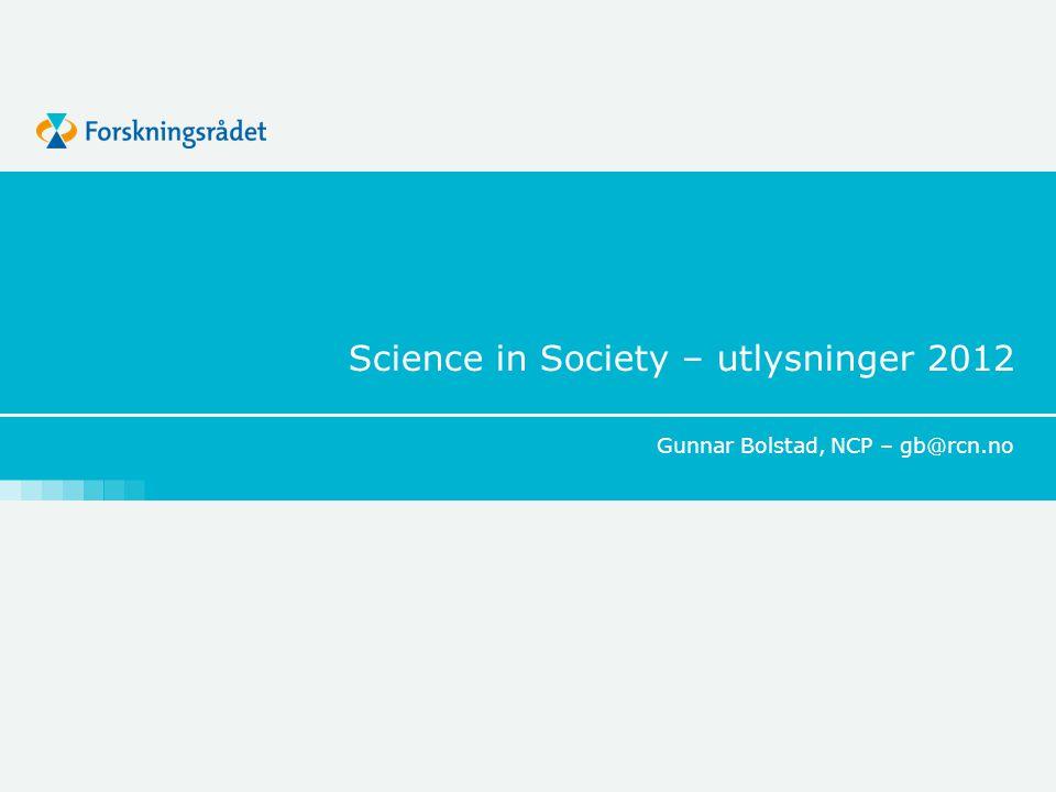 Science in Society – utlysninger 2012 Gunnar Bolstad, NCP – gb@rcn.no
