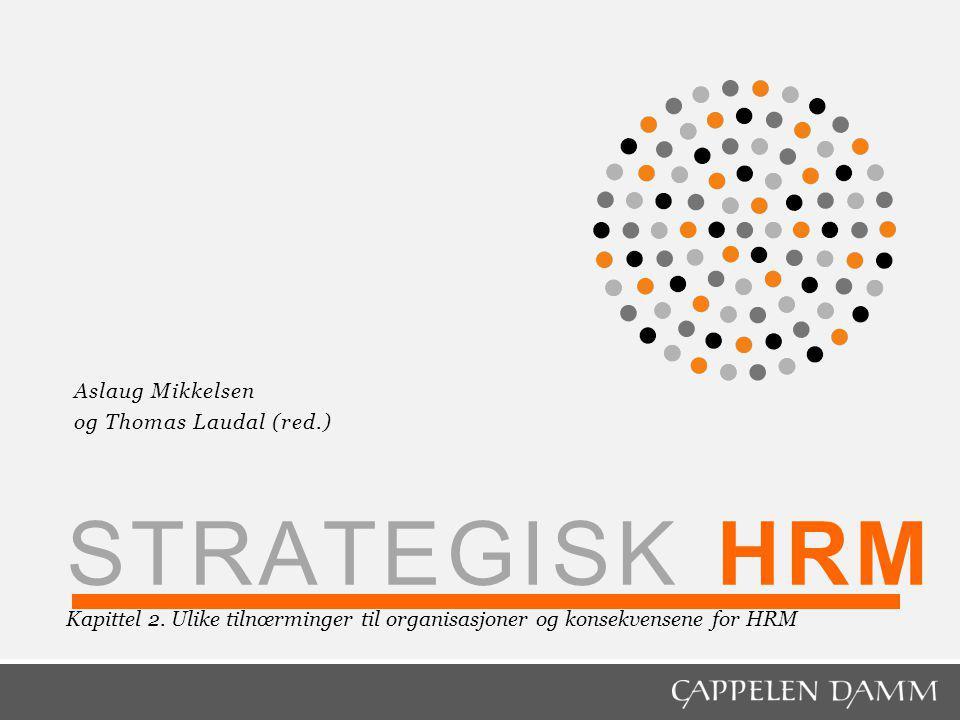 STRATEGISK HRM Kapittel 2. Ulike tilnœrminger til organisasjoner og konsekvensene for HRM Aslaug Mikkelsen og Thomas Laudal (red.)