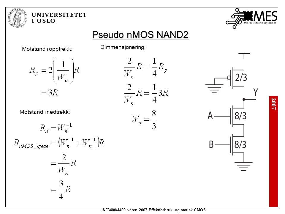 2007 INF3400/4400 våren 2007 Effektforbruk og statisk CMOS Pseudo nMOS NAND2 Motstand i opptrekk: Motstand i nedtrekk: Dimmensjonering: