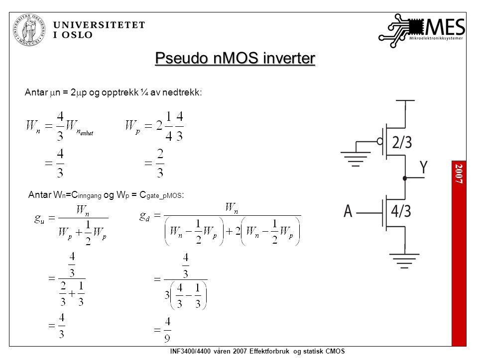 2007 INF3400/4400 våren 2007 Effektforbruk og statisk CMOS Pseudo nMOS inverter Antar  n = 2  p og opptrekk ¼ av nedtrekk: Antar W n =C inngang og W p = C gate_pMOS :