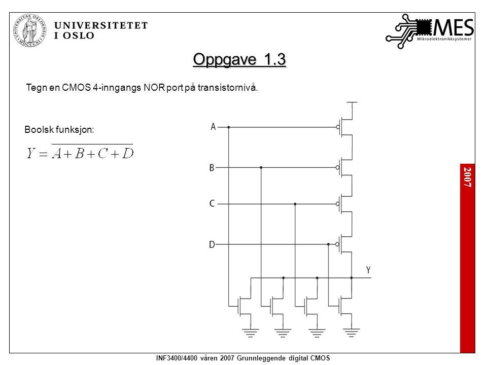 2007 INF3400/4400 våren 2007 Grunnleggende digital CMOS Oppgave 1.3 Tegn en CMOS 4-inngangs NOR port på transistornivå. Boolsk funksjon: