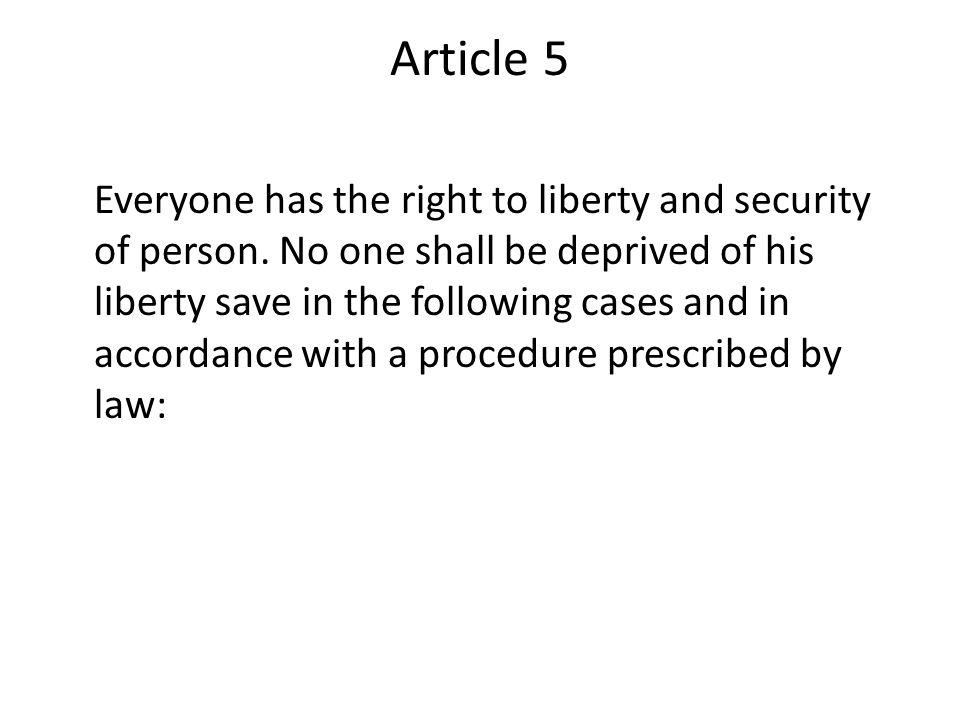 Article 5 Everyone has the right to liberty and security of person. No one shall be deprived of his liberty save in the following cases and in accorda
