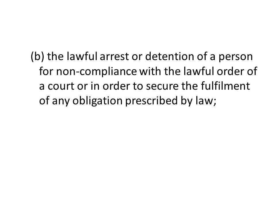 (b) the lawful arrest or detention of a person for non-compliance with the lawful order of a court or in order to secure the fulfilment of any obligat