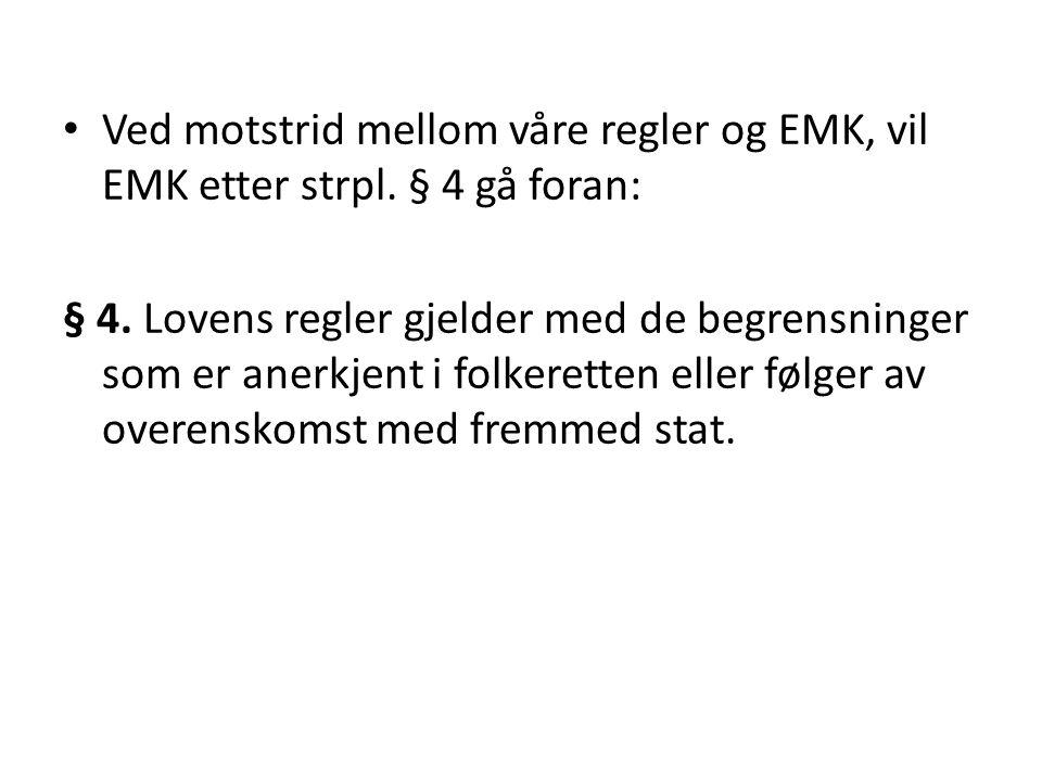Ved motstrid mellom våre regler og EMK, vil EMK etter strpl. § 4 gå foran: § 4. Lovens regler gjelder med de begrensninger som er anerkjent i folkeret