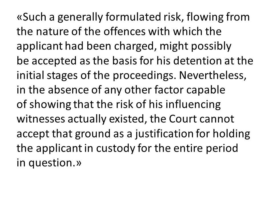 «Such a generally formulated risk, flowing from the nature of the offences with which the applicant had been charged, might possibly be accepted as th