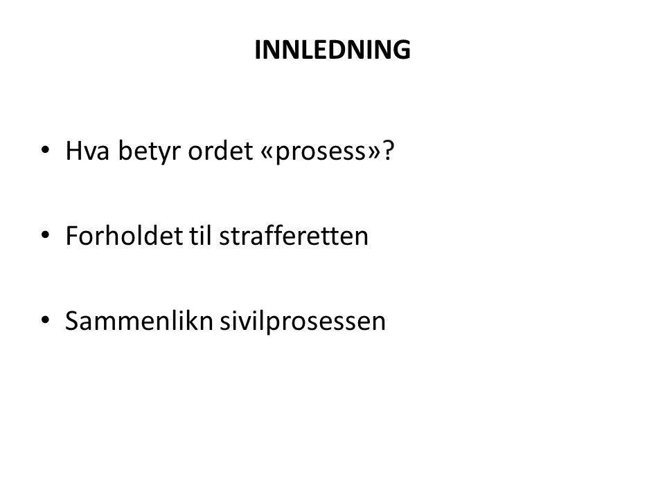 INNLEDNING Hva betyr ordet «prosess»? Forholdet til strafferetten Sammenlikn sivilprosessen