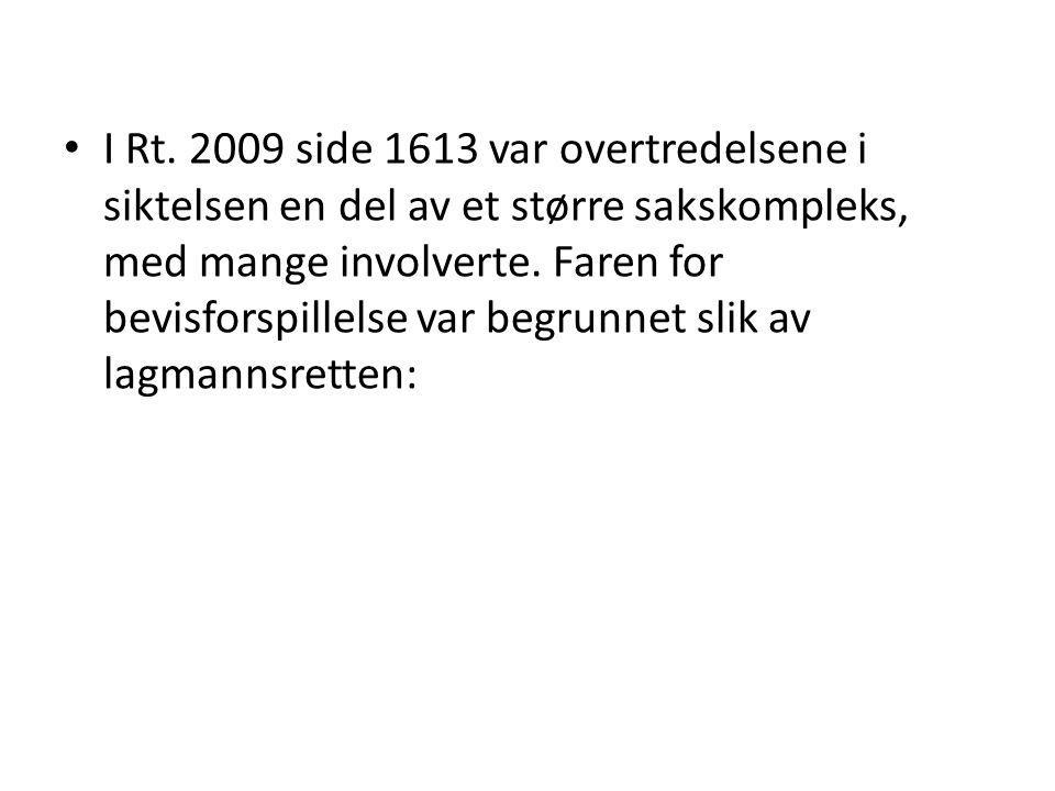 I Rt. 2009 side 1613 var overtredelsene i siktelsen en del av et større sakskompleks, med mange involverte. Faren for bevisforspillelse var begrunnet