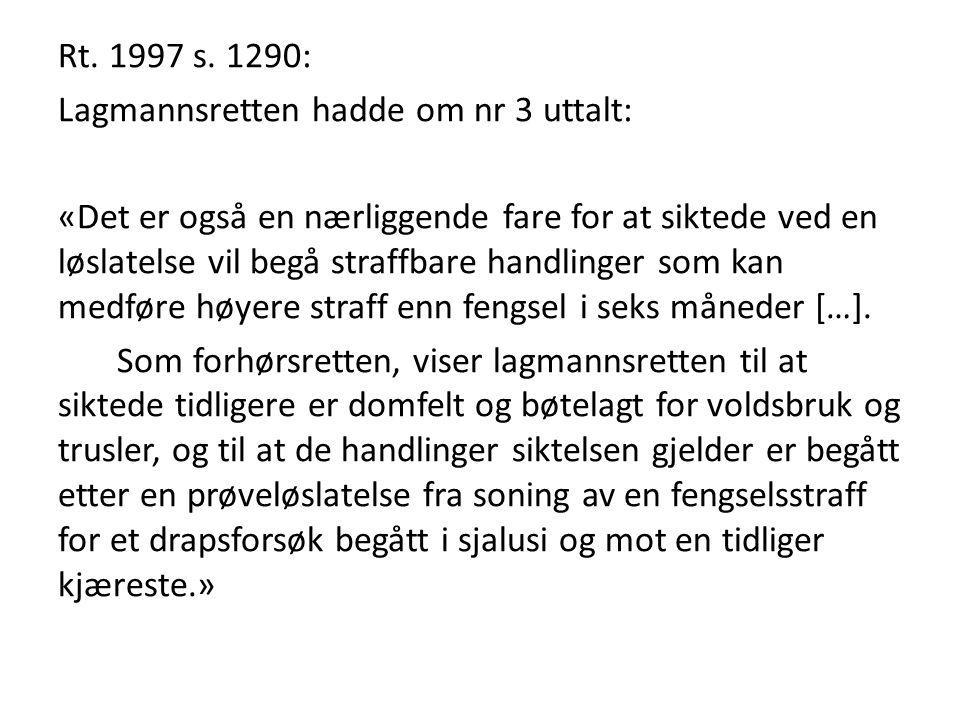 Rt. 1997 s. 1290: Lagmannsretten hadde om nr 3 uttalt: «Det er også en nærliggende fare for at siktede ved en løslatelse vil begå straffbare handlinge