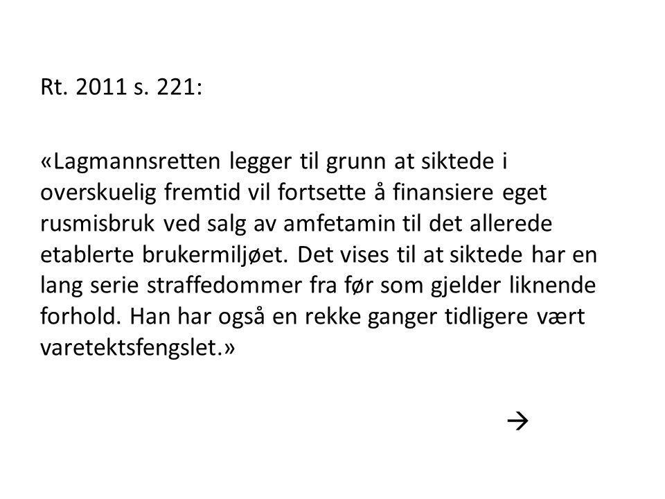 Rt. 2011 s. 221: «Lagmannsretten legger til grunn at siktede i overskuelig fremtid vil fortsette å finansiere eget rusmisbruk ved salg av amfetamin ti