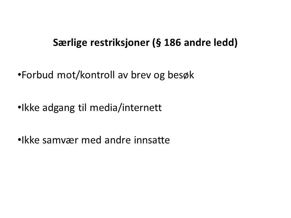 Særlige restriksjoner (§ 186 andre ledd) Forbud mot/kontroll av brev og besøk Ikke adgang til media/internett Ikke samvær med andre innsatte
